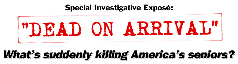 Special Investigative Expose: Dead on Arrival. What is suddenly killing America's seniors?